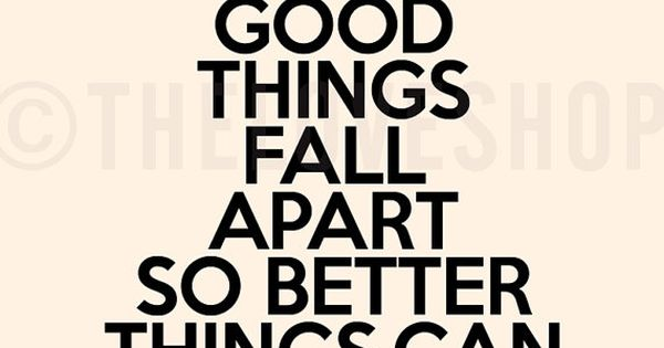 Sometimes good things fall apart so better things can fall together... So