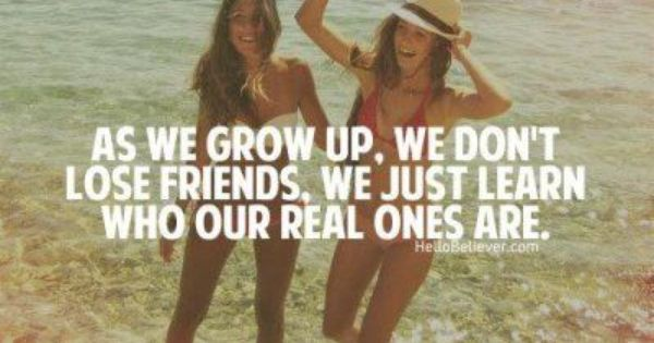 As we grow up, we don't lose friends, we just learn who