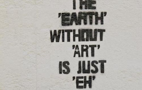 THE 'EARTH' WITHOUT 'ART' IS JUST 'EH' streetart