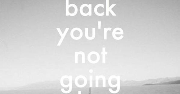 DONT LOOK BACK...YOURE NOT GOING THAT WAY. Motivation. Quotes. Life quotes to live by.