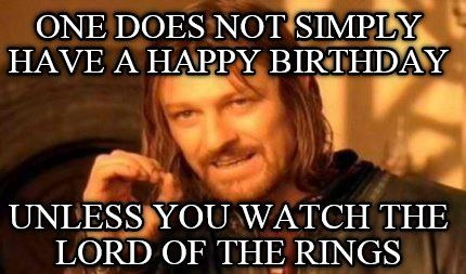 One Does Not Simply Have A Happy Birthday Unless You Watch The Lord Of The Rings One Does Not Simply Lord Of The Rings Get Paid To Shop