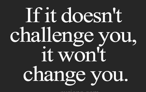 If it doesn't challenge you, it won't change you. | Inspirational Quotes