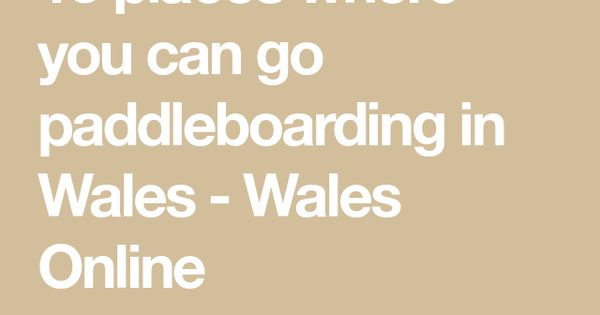 13 Places Where You Can Go Paddleboarding In Wales Paddle Boarding Wales Standup Paddle