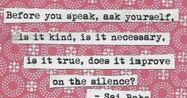 Before you speak, ask yourself, is it kind, is it necessary, is