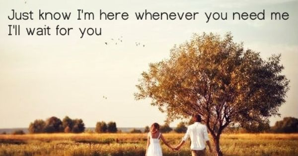 Just Know I M Here Whenever You Need Me I Ll Wait For You
