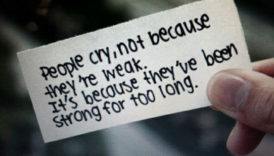 """people cry , not because they're weak. it's because they've been strong"