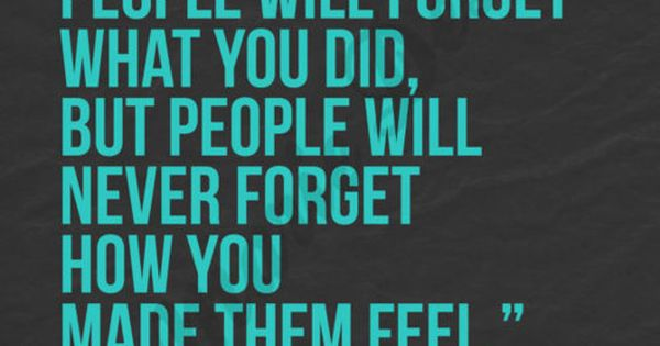 "One of my very favorite quotes ""People will never forget how you"