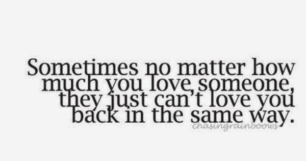 Sometimes No Matter How Much You Love Someone They Just Can T Love You Back In The Same Way Bad Relationship Quotes Love Quotes Quotes