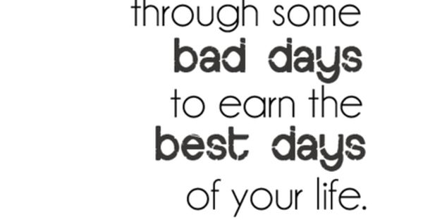 """You have to fight through some bad days to earn the best"