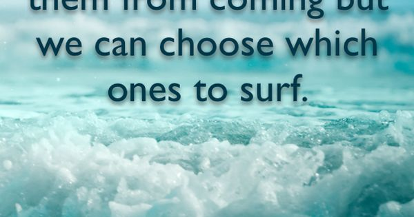 Feelings are much like waves. We can't stop them from coming, but