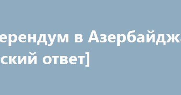 Referendum V Azerbajdzhane Russkij Otvet Http Rusdozor Ru 2016 09 26 Referendum V Azerbajdzhane Russkij Otvet Baku Vzyal Kurs Na Stabiln Otvet Stabilnost