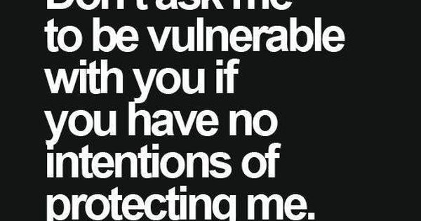 Don't ask me to be vulnerable with you if you have no