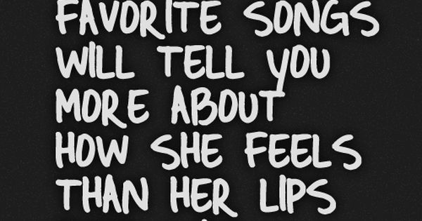 A girl's favorite songs will tell you more about how she feels than her lips ever will. Truth.