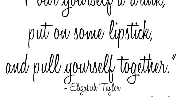 """pour yourself a drink, put on some lipstick, and pull yourself together."""