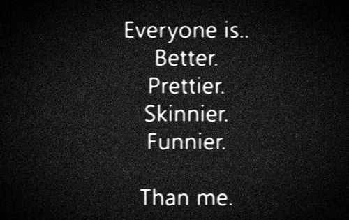 Everyone is better, prettier, skinnier, funnier.... than me. depression