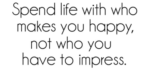 Spend life with who makes you happy, not who you have to