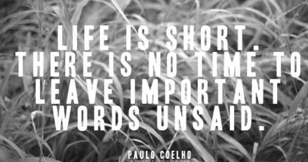"""Life is short. There is no time to leave important words unsaid."""