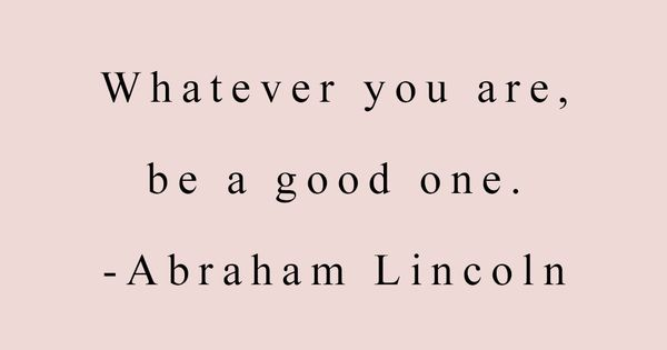 Quot Whatever You Are Be A Good One Quot Abraham Lincoln Quote