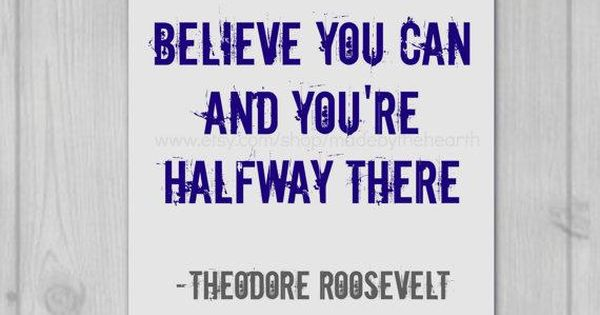 Believe you can and youre halfway there ~Theodore Roosevelt #motivation ...