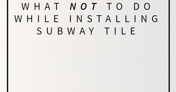 lessons i learned while installing subway tile cause i u2019m