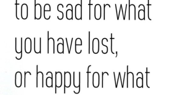 You can choose to be sad for what you have lost or