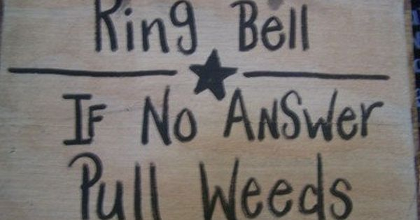 "Funny gardening sign: ""Ring bell, If no answer, pull weeds"""