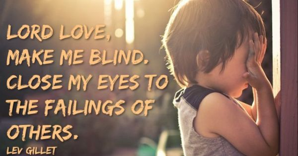 Lord Love, Make Me Blind. Close My Eyes To The Failings Of