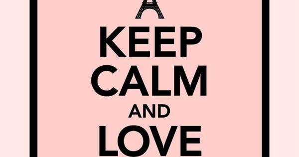 Keep Calm and love Paris... not sure whether you'll find Parisians calm,
