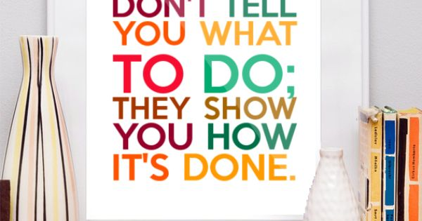 Great Leaders Don T Tell You What To Do They Show You How