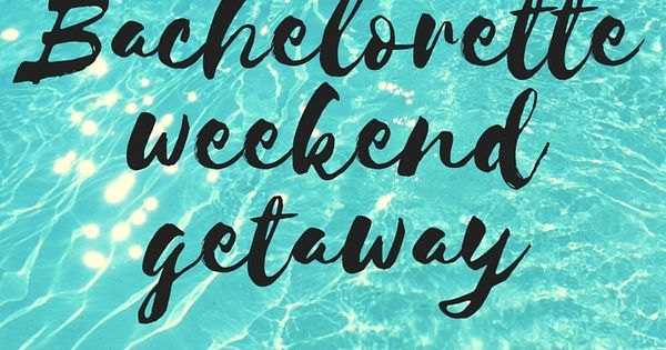 Learn How To Plan A Bachelorette Party Weekend Getaway