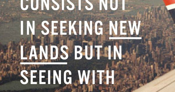 Discovery consists not in seeking new lands, but in seeing with new