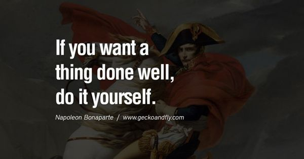 If You Want A Thing Done Well, Do It Yourself. 40 Napoleon