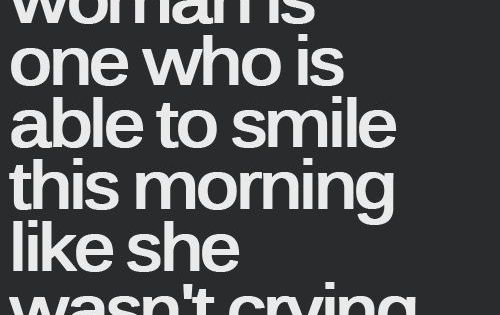 This might be a truth. Or maybe a strong woman can smile