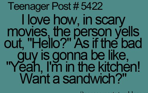 "I love how, in scary movies, the person yells out, ""Hello?"" As"