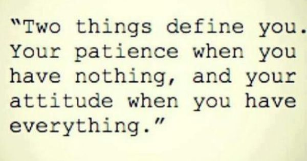 Two things define you. your patience when you have nothing, and your