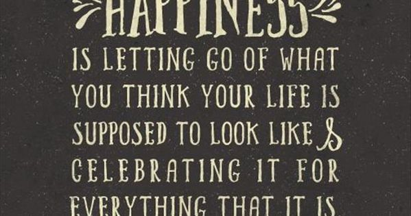 """Happiness is letting go of what you think your life is supposed"