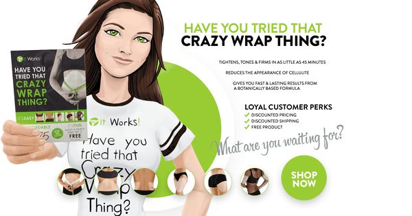 Have you tried that crazy wrap thing it works 174 become a loyal