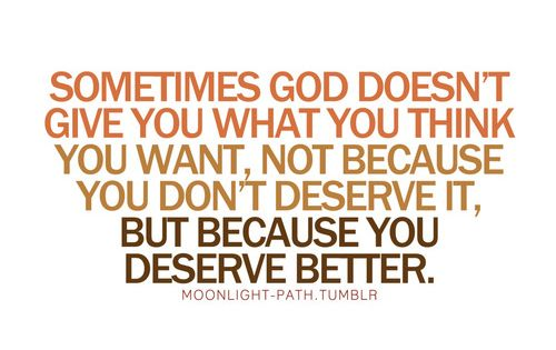 Sometimes God doesn't give you what you think you want, not because