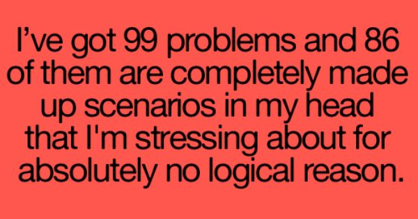 99 Problems! This is totally me!!! lol