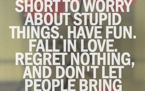 life is short. Have fun, fall in love, don't let people bring