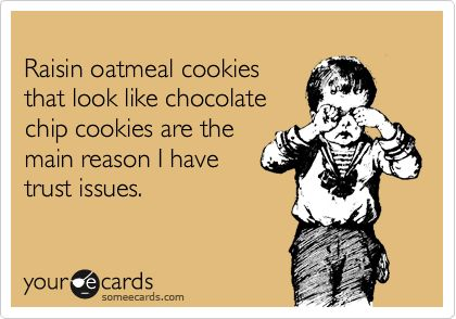 Raisin Oatmeal Cookies That Look Like Chocolate Chip Cookies Are The Main Reason I Have Trust Issues Funny Quotes Humor Someecards