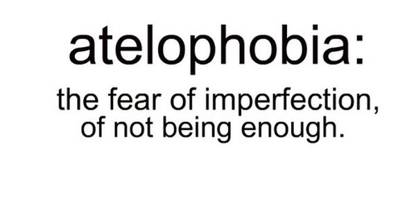Story of my life - atelophobia: fear of imperfection, of not being