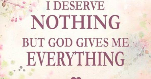 I Deserve Nothing, But God Gives Me Everything Https://www