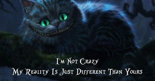 I'm not crazy... | Cheshire cat