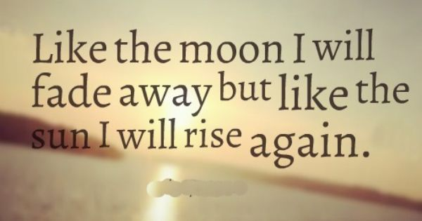 Like The Moon I Will Fade Away But Like The Sun I Will Rise Again Life Quotes Rise Quotes Faded Quotes I Will Rise