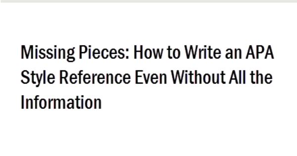 missing pieces  how to write an apa style reference even without all the information  most apa