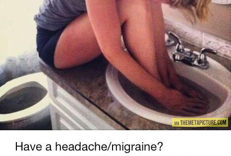 Have a headache/migraine? Submerge your feet and hands in hot/warm water and