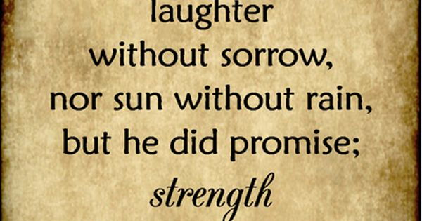 God didn't promise days without pain, laughter without sorrow, nor sun without