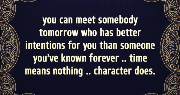 You can meet someone tomorrow who has better intentions for you than someone you've known forever. Time means nothing, character does.