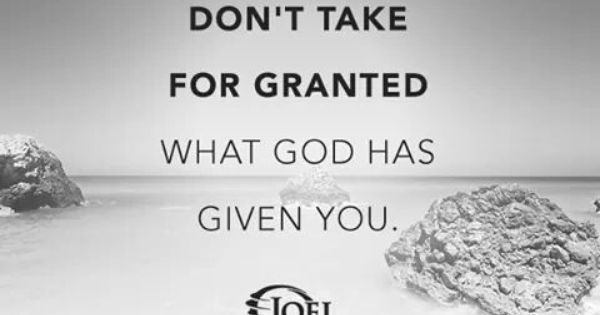 Don't Take For Granted What God Has Given You. Joel Osteen